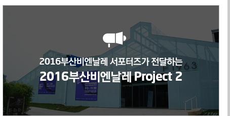 2016부산비엔날레 서포터즈가 전달하는 2016부산비엔날레 Project 2